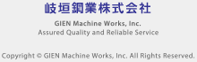 岐垣鋼業株式会社 / GIEN Machine Works, Inc. / Assured Quality and Reliable Service / Copyright © GIEN Machine Works, Inc. All Rights Reserved.